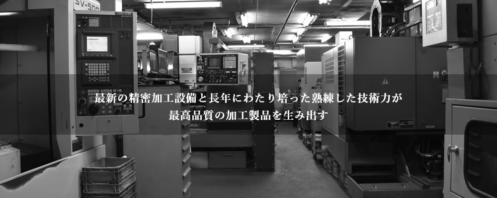 最新の精密加工設備と長年にわたり培った熟練した技術力が最高品質の加工製品を生み出す